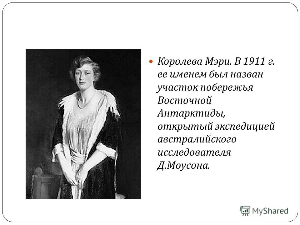Королева Мэри. В 1911 г. ее именем был назван участок побережья Восточной Антарктиды, открытый экспедицией австралийского исследователя Д. Моусона.