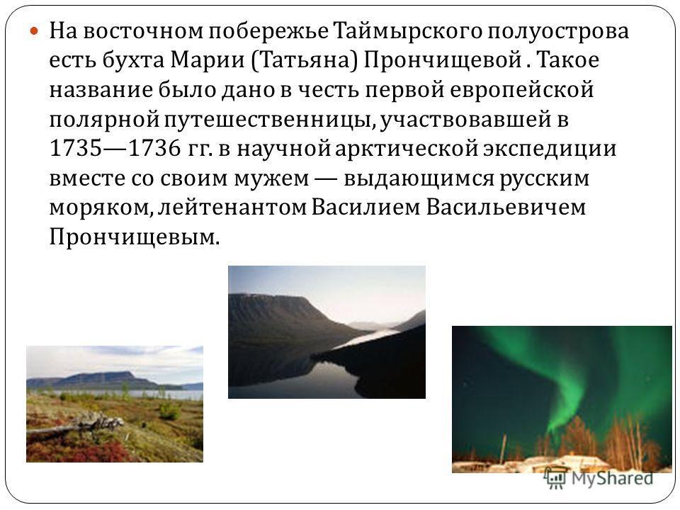 На восточном побережье Таймырского полуострова есть бухта Марии ( Татьяна ) Прончищевой. Такое название было дано в честь первой европейской полярной путешественницы, участвовавшей в 17351736 гг. в научной арктической экспедиции вместе со своим мужем