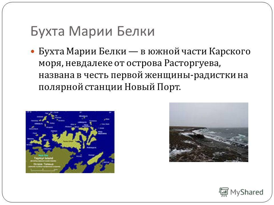 Бухта Марии Белки Бухта Марии Белки в южной части Карского моря, невдалеке от острова Расторгуева, названа в честь первой женщины - радистки на полярной станции Новый Порт.