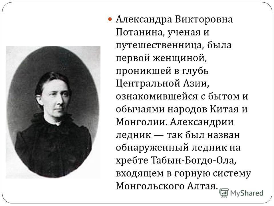 Александра Викторовна Потанина, ученая и путешественница, была первой женщиной, проникшей в глубь Центральной Азии, ознакомившейся с бытом и обычаями народов Китая и Монголии. Александрии ледник так был назван обнаруженный ледник на хребте Табын - Бо