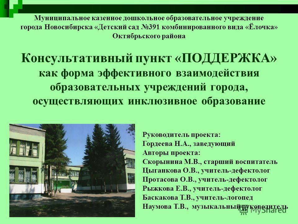 Консультативный пункт «ПОДДЕРЖКА» как форма эффективного взаимодействия образовательных учреждений города, осуществляющих инклюзивное образование Муниципальное казенное дошкольное образовательное учреждение города Новосибирска «Детский сад 391 комбин