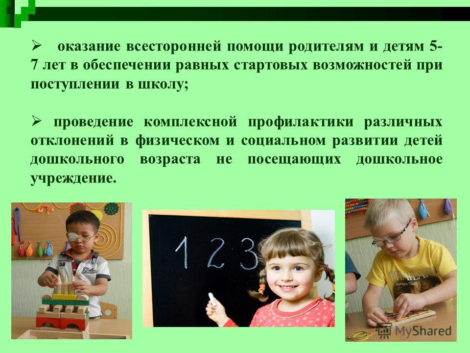 оказание всесторонней помощи родителям и детям 5- 7 лет в обеспечении равных стартовых возможностей при поступлении в школу; проведение комплексной профилактики различных отклонений в физическом и социальном развитии детей дошкольного возраста не пос