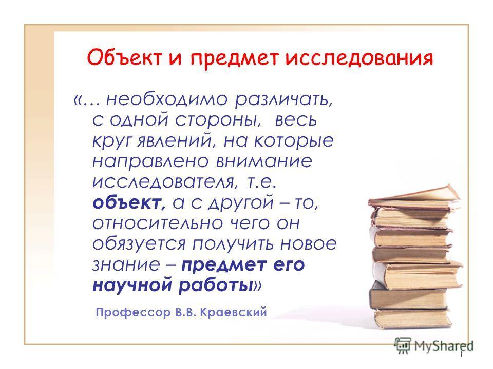 1 Объект и предмет исследования «… необходимо различать, с одной стороны, весь круг явлений, на которые направлено внимание исследователя, т.е. объект, а с другой – то, относительно чего он обязуется получить новое знание – предмет его научной работы