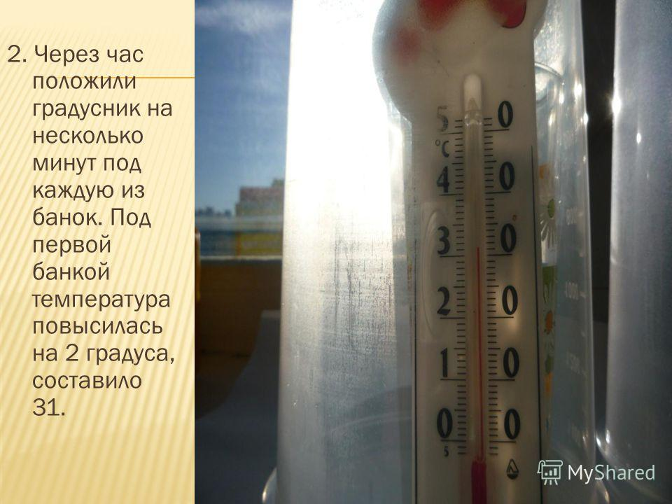 2. Через час положили градусник на несколько минут под каждую из банок. Под первой банкой температура повысилась на 2 градуса, составило 31.