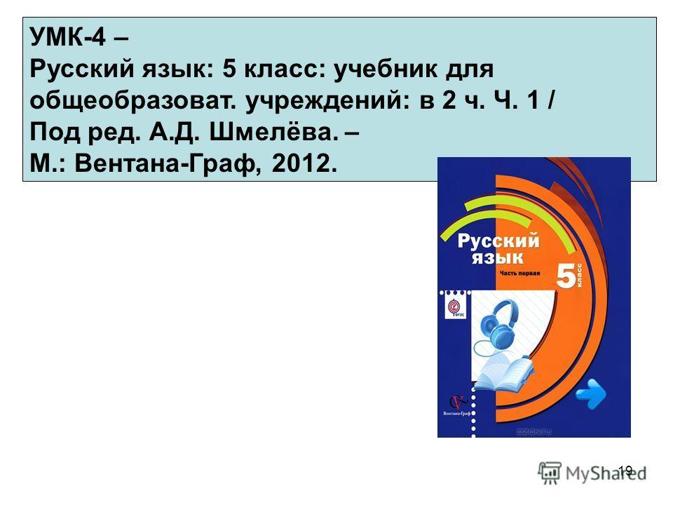 19 УМК-4 – Русский язык: 5 класс: учебник для общеобразоват. учреждений: в 2 ч. Ч. 1 / Под ред. А.Д. Шмелёва. – М.: Вентана-Граф, 2012.
