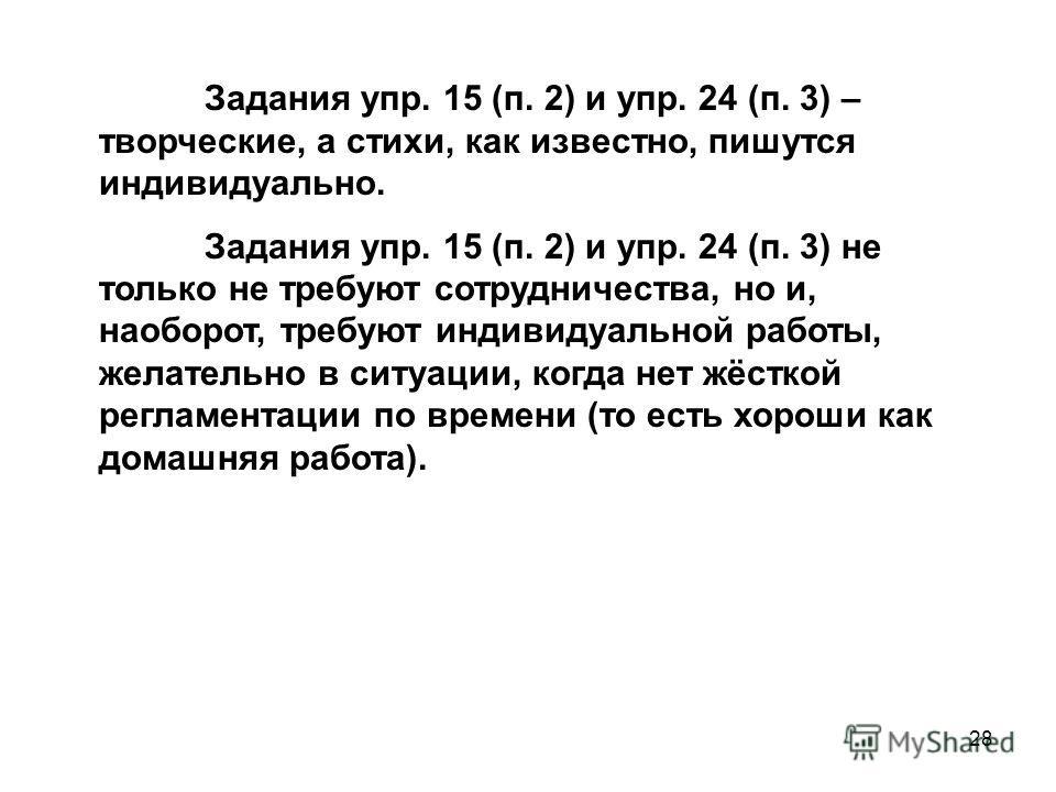 28 Задания упр. 15 (п. 2) и упр. 24 (п. 3) – творческие, а стихи, как известно, пишутся индивидуально. Задания упр. 15 (п. 2) и упр. 24 (п. 3) не только не требуют сотрудничества, но и, наоборот, требуют индивидуальной работы, желательно в ситуации,