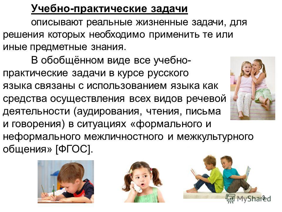 3 Учебно-практические задачи описывают реальные жизненные задачи, для решения которых необходимо применить те или иные предметные знания. В обобщённом виде все учебно- практические задачи в курсе русского языка связаны с использованием языка как сред