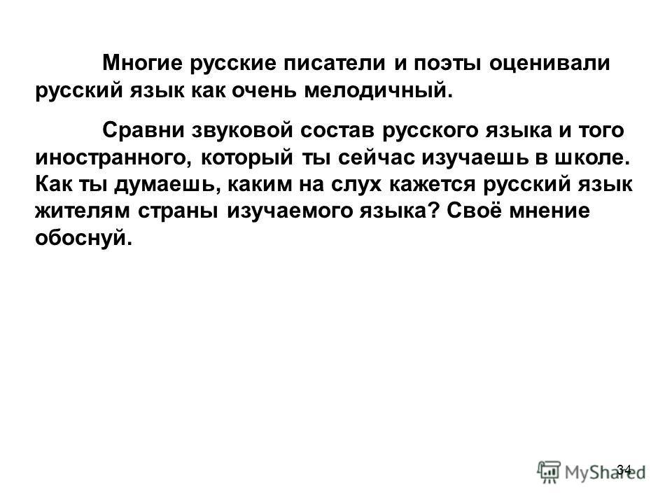 34 Многие русские писатели и поэты оценивали русский язык как очень мелодичный. Сравни звуковой состав русского языка и того иностранного, который ты сейчас изучаешь в школе. Как ты думаешь, каким на слух кажется русский язык жителям страны изучаемог