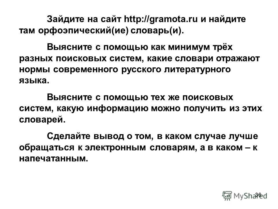 36 Зайдите на сайт http://gramota.ru и найдите там орфоэпический(ие) словарь(и). Выясните с помощью как минимум трёх разных поисковых систем, какие словари отражают нормы современного русского литературного языка. Выясните с помощью тех же поисковых