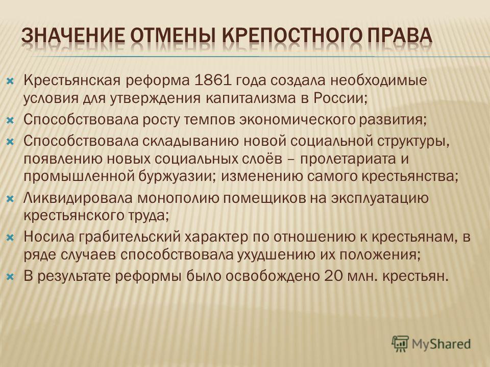 Крестьянская реформа 1861 года создала необходимые условия для утверждения капитализма в России; Способствовала росту темпов экономического развития; Способствовала складыванию новой социальной структуры, появлению новых социальных слоёв – пролетариа