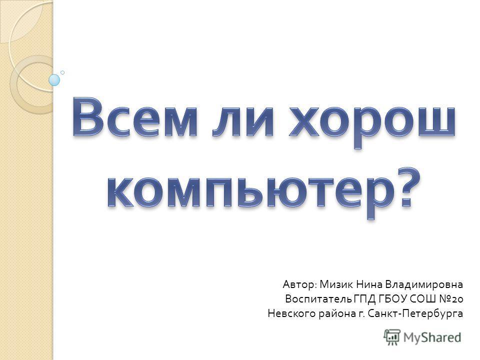 Автор : Мизик Нина Владимировна Воспитатель ГПД ГБОУ СОШ 20 Невского района г. Санкт - Петербурга