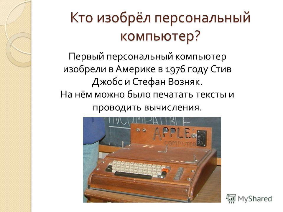Кто изобрёл персональный компьютер ? Первый персональный компьютер изобрели в Америке в 1976 году Стив Джобс и Стефан Возняк. На нём можно было печатать тексты и проводить вычисления.