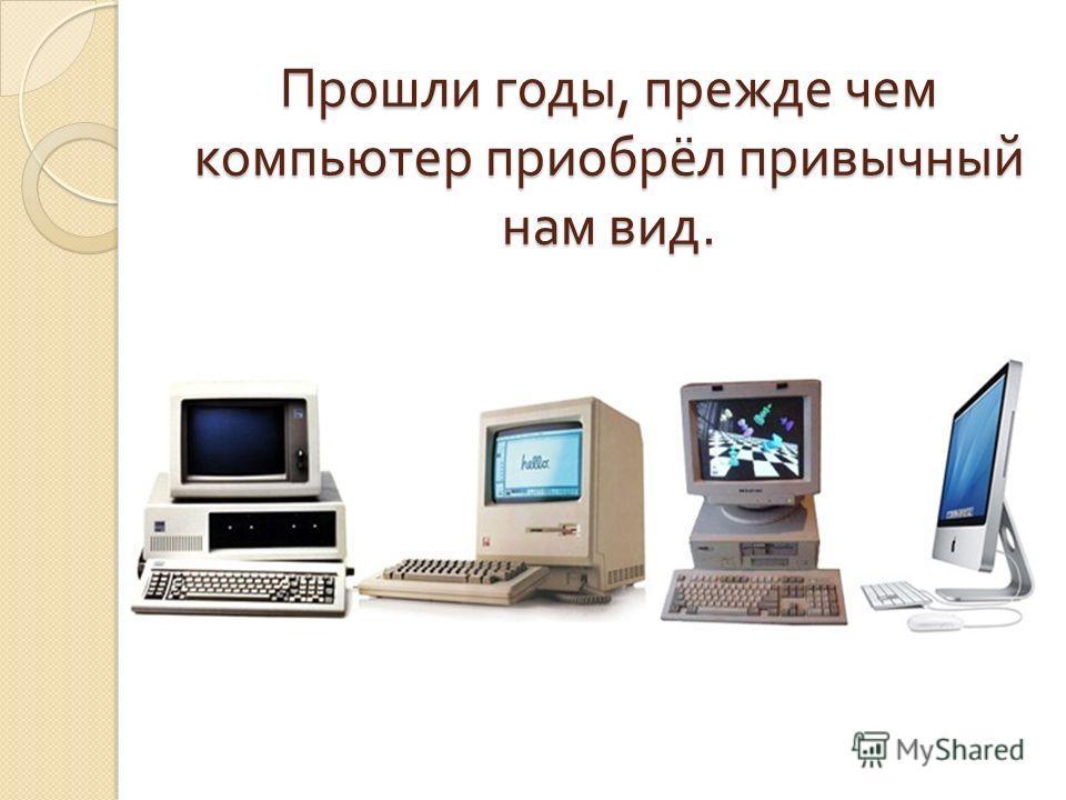 Прошли годы, прежде чем компьютер приобрёл привычный нам вид.