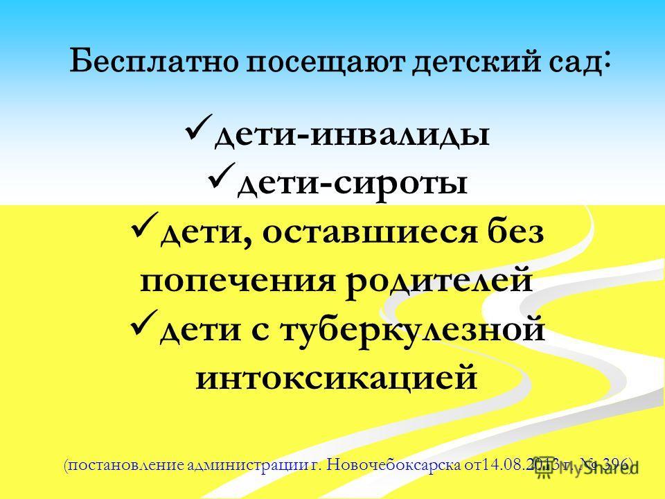 Бесплатно посещают детский сад: ( постановление администрации г. Новочебоксарска от14.08.2013 г. 396) дети-инвалиды дети-сироты дети, оставшиеся без попечения родителей дети с туберкулезной интоксикацией