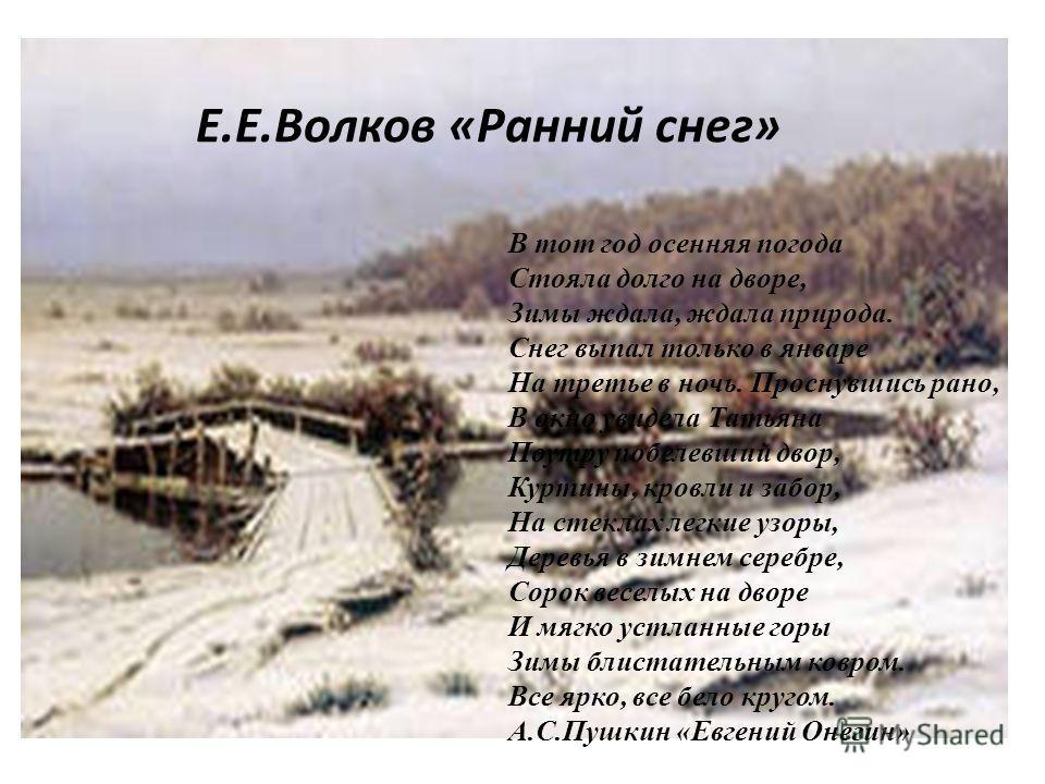 В тот год осенняя погода Стояла долго на дворе, Зимы ждала, ждала природа. Снег выпал только в январе На третье в ночь. Проснувшись рано, В окно увидела Татьяна Поутру побелевший двор, Куртины, кровли и забор, На стеклах легкие узоры, Деревья в зимне