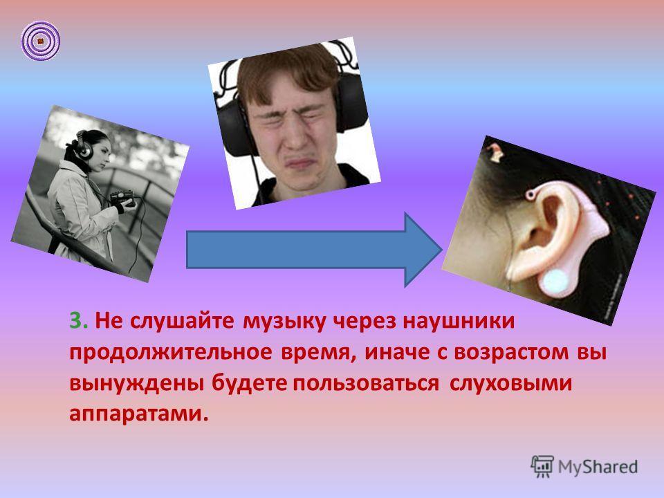 3. Не слушайте музыку через наушники продолжительное время, иначе с возрастом вы вынуждены будете пользоваться слуховыми аппаратами.
