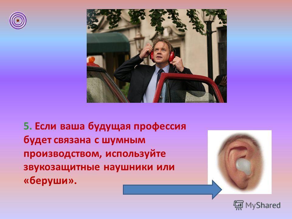 5. Если ваша будущая профессия будет связана с шумным производством, используйте звукозащитные наушники или «беруши».