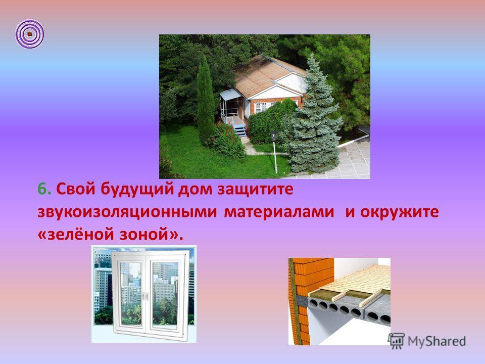 6. Свой будущий дом защитите звукоизоляционными материалами и окружите «зелёной зоной».