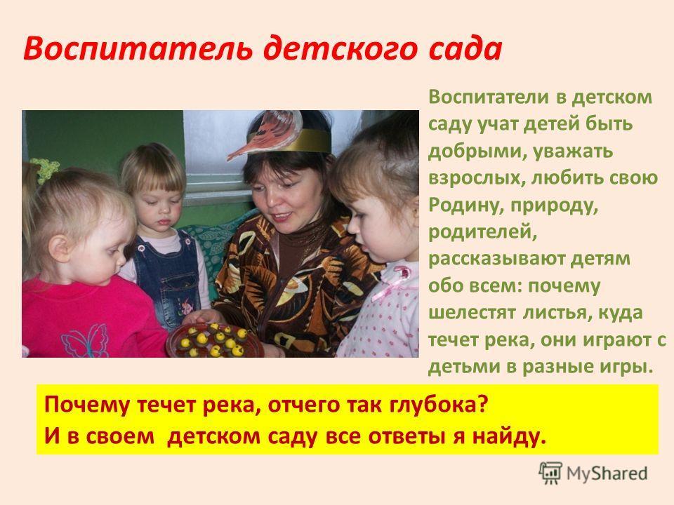 Воспитатели в детском саду учат детей быть добрыми, уважать взрослых, любить свою Родину, природу, родителей, рассказывают детям обо всем: почему шелестят листья, куда течет река, они играют с детьми в разные игры. Воспитатель детского сада Почему те