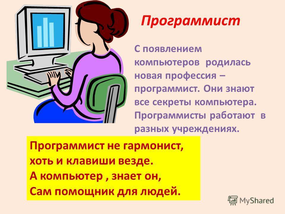 Программист С появлением компьютеров родилась новая профессия – программист. Они знают все секреты компьютера. Программисты работают в разных учреждениях. Программист не гармонист, хоть и клавиши везде. А компьютер, знает он, Сам помощник для людей.