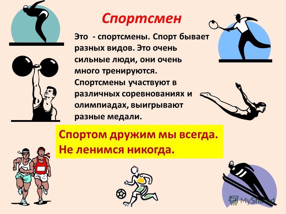 Спортсмен Это - спортсмены. Спорт бывает разных видов. Это очень сильные люди, они очень много тренируются. Спортсмены участвуют в различных соревнованиях и олимпиадах, выигрывают разные медали. Спортом дружим мы всегда. Не ленимся никогда.