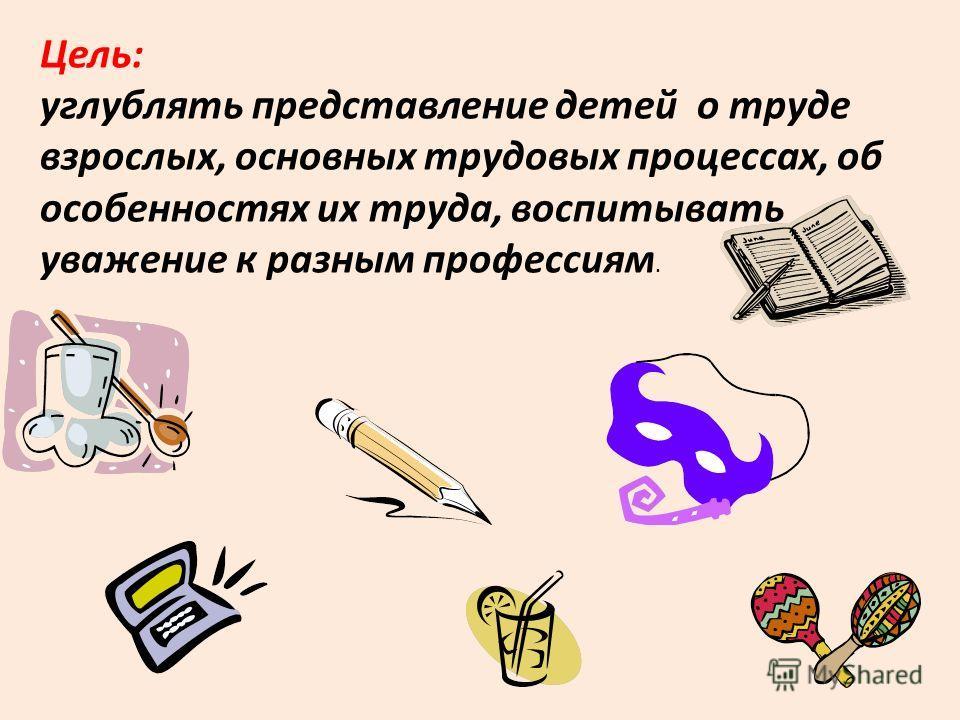 Цель: углублять представление детей о труде взрослых, основных трудовых процессах, об особенностях их труда, воспитывать уважение к разным профессиям.