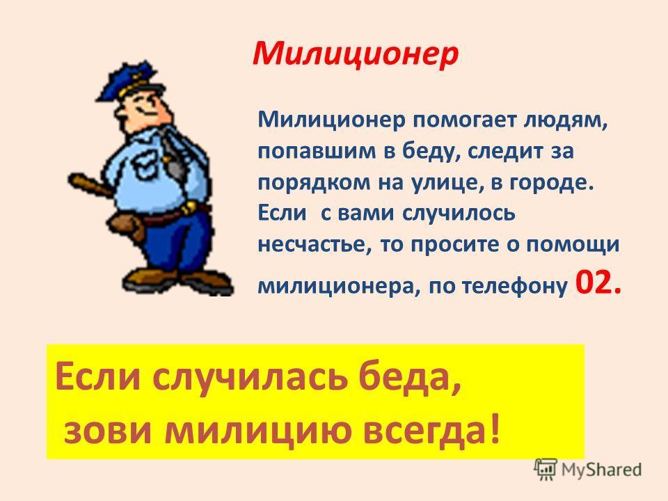 Милиционер Милиционер помогает людям, попавшим в беду, следит за порядком на улице, в городе. Если с вами случилось несчастье, то просите о помощи милиционера, по телефону 02. Если случилась беда, зови милицию всегда!