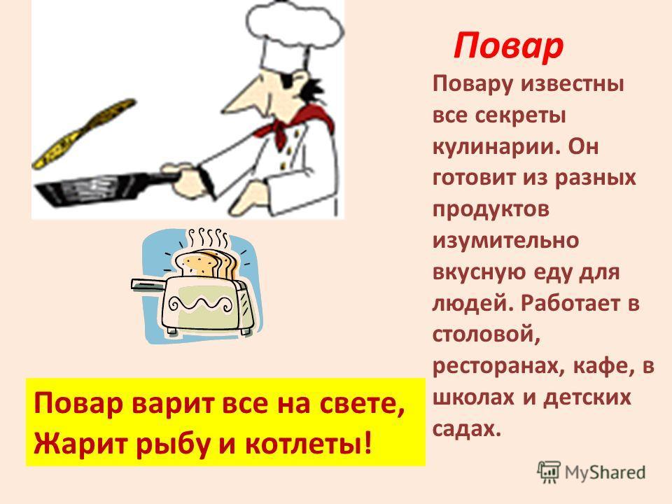 Повар Повару известны все секреты кулинарии. Он готовит из разных продуктов изумительно вкусную еду для людей. Работает в столовой, ресторанах, кафе, в школах и детских садах. Повар варит все на свете, Жарит рыбу и котлеты!
