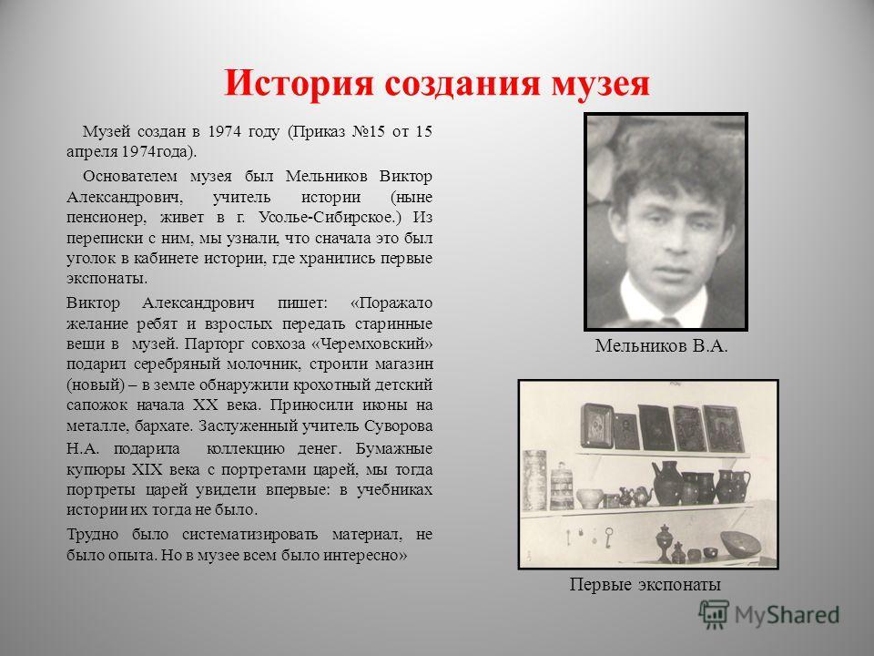 История создания музея Музей создан в 1974 году (Приказ 15 от 15 апреля 1974года). Основателем музея был Мельников Виктор Александрович, учитель истории (ныне пенсионер, живет в г. Усолье-Сибирское.) Из переписки с ним, мы узнали, что сначала это был