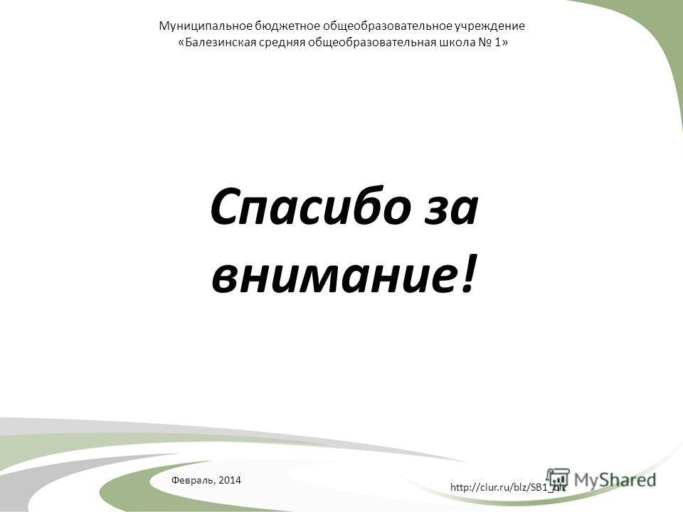 Февраль, 2014 http://ciur.ru/blz/SB1_blz Муниципальное бюджетное общеобразовательное учреждение «Балезинская средняя общеобразовательная школа 1» Спасибо за внимание!