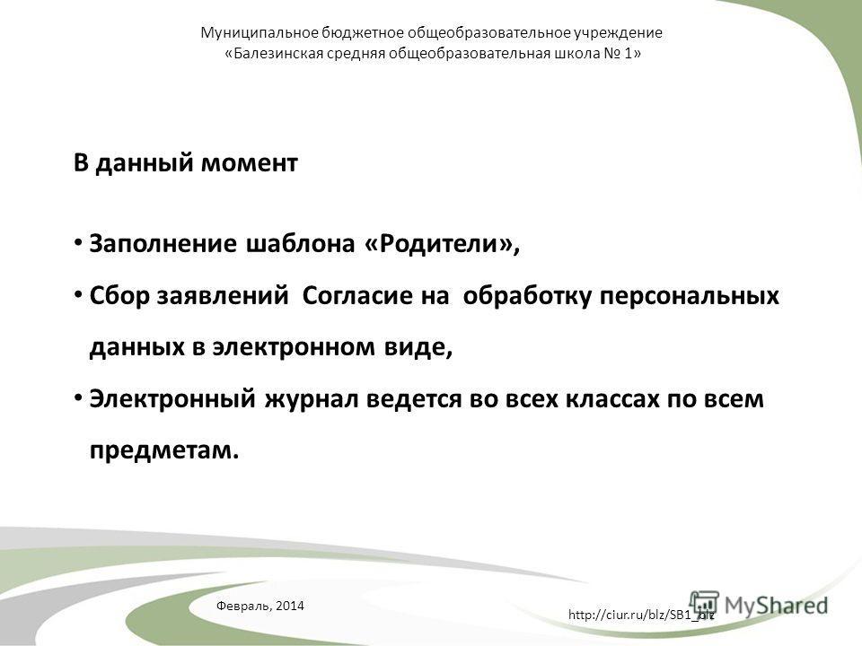 Февраль, 2014 http://ciur.ru/blz/SB1_blz Муниципальное бюджетное общеобразовательное учреждение «Балезинская средняя общеобразовательная школа 1» В данный момент Заполнение шаблона «Родители», Сбор заявлений Согласие на обработку персональных данных