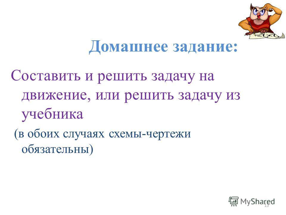 Домашнее задание: Составить и решить задачу на движение, или решить задачу из учебника (в обоих случаях схемы-чертежи обязательны) 13