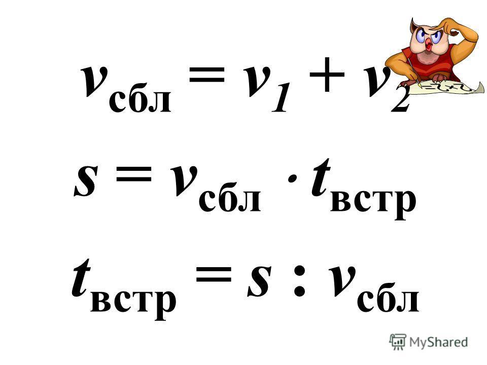v сбл = v 1 + v 2 s = v сбл t встр t встр = s : v сбл