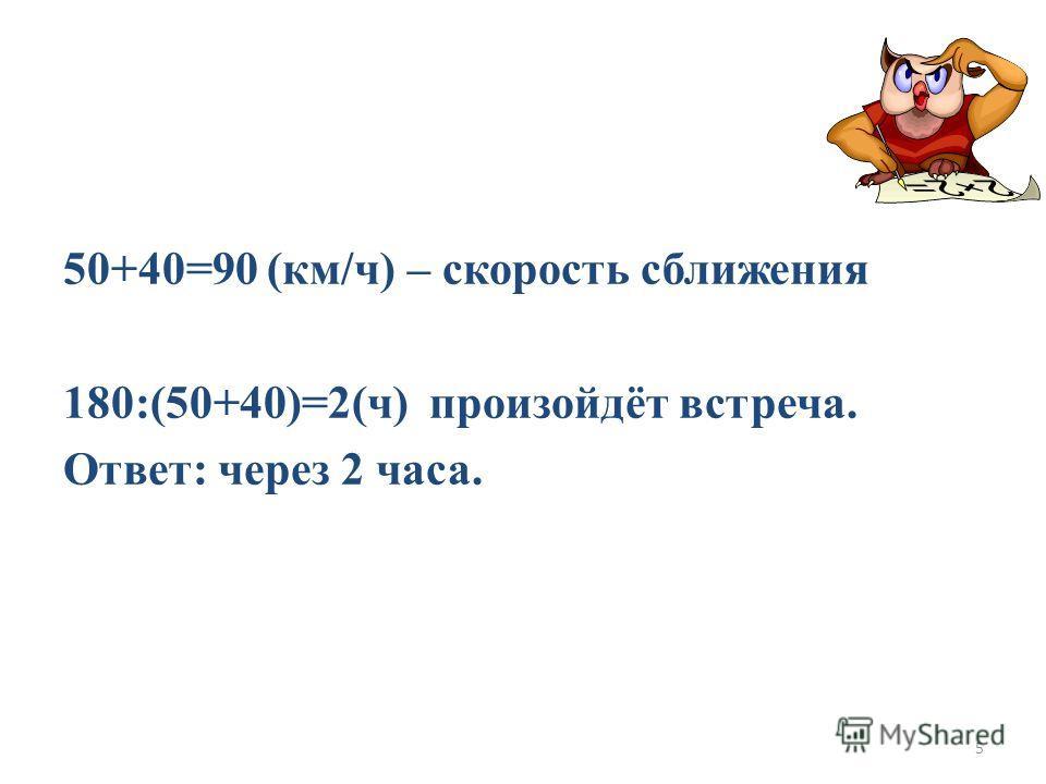 50+40=90 (км/ч) – скорость сближения 180:(50+40)=2(ч) произойдёт встреча. Ответ: через 2 часа. 5