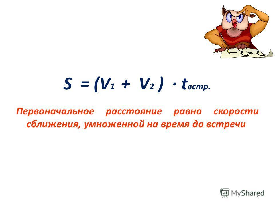 S = (V 1 + V 2 ) · t встр. 8 Первоначальное расстояние равно скорости сближения, умноженной на время до встречи