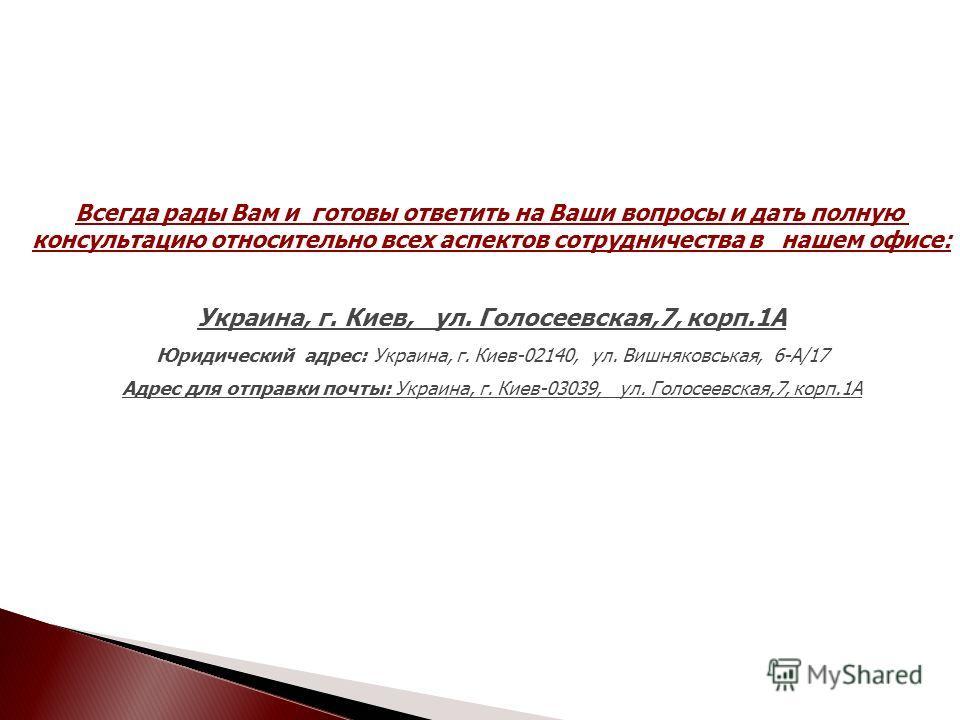 Всегда рады Вам и готовы ответить на Ваши вопросы и дать полную консультацию относительно всех аспектов сотрудничества в нашем офисе: Украина, г. Киев, ул. Голосеевская,7, корп.1А Юридический адрес: Украина, г. Киев-02140, ул. Вишняковськая, 6-А/17 А