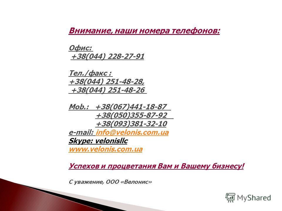 Внимание, наши номера телефонов: Офис: +38(044) 228-27-91 Тел./факс : +38(044) 251-48-28, +38(044) 251-48-26 Mob.: +38(067)441-18-87 +38(050)355-87-92 +38(093)381-32-10 e-mail: info@velonis.com.ua Skype: velonisllc www.velonis.com.uainfo@velonis.com.