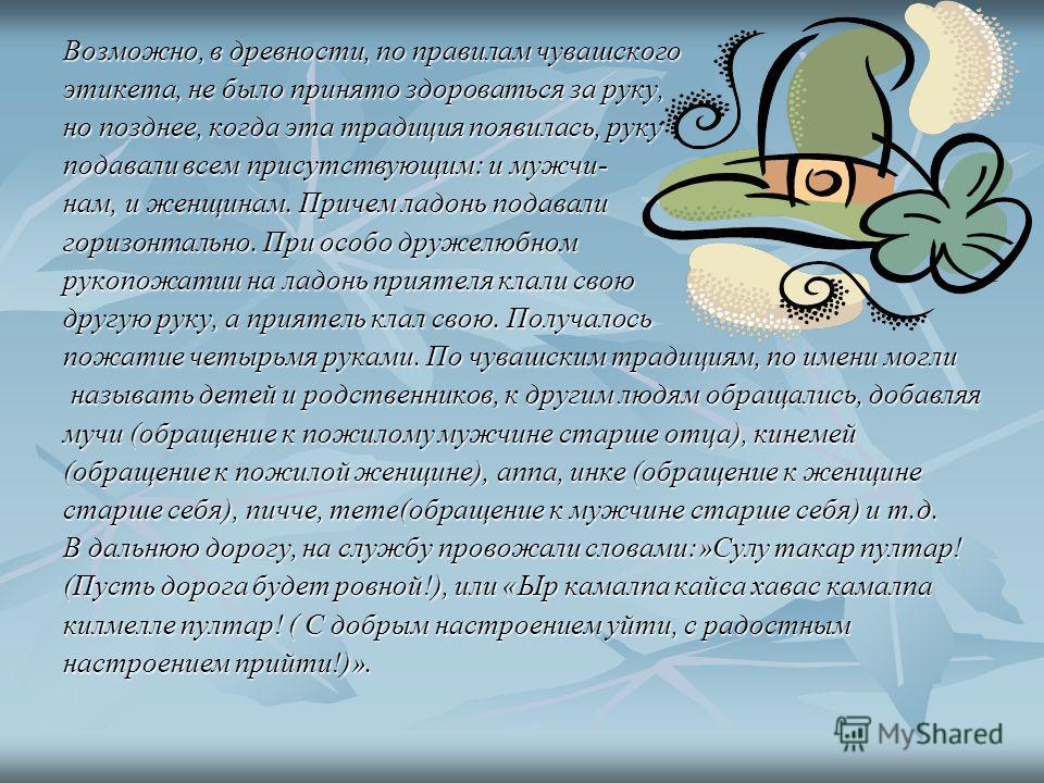 Возможно, в древности, по правилам чувашского этикета, не было принято здороваться за руку, но позднее, когда эта традиция появилась, руку подавали всем присутствующим: и мужчи- нам, и женщинам. Причем ладонь подавали горизонтально. При особо дружелю