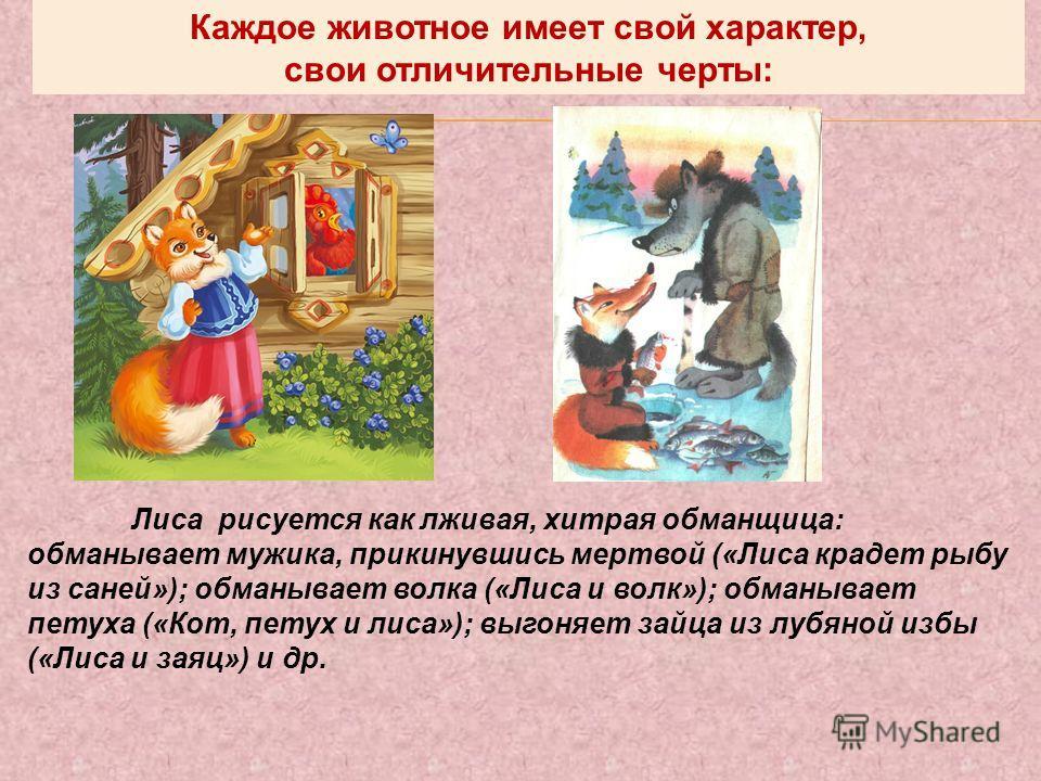Лиса рисуется как лживая, хитрая обманщица: обманывает мужика, прикинувшись мертвой («Лиса крадет рыбу из саней»); обманывает волка («Лиса и волк»); обманывает петуха («Кот, петух и лиса»); выгоняет зайца из лубяной избы («Лиса и заяц») и др. Каждое