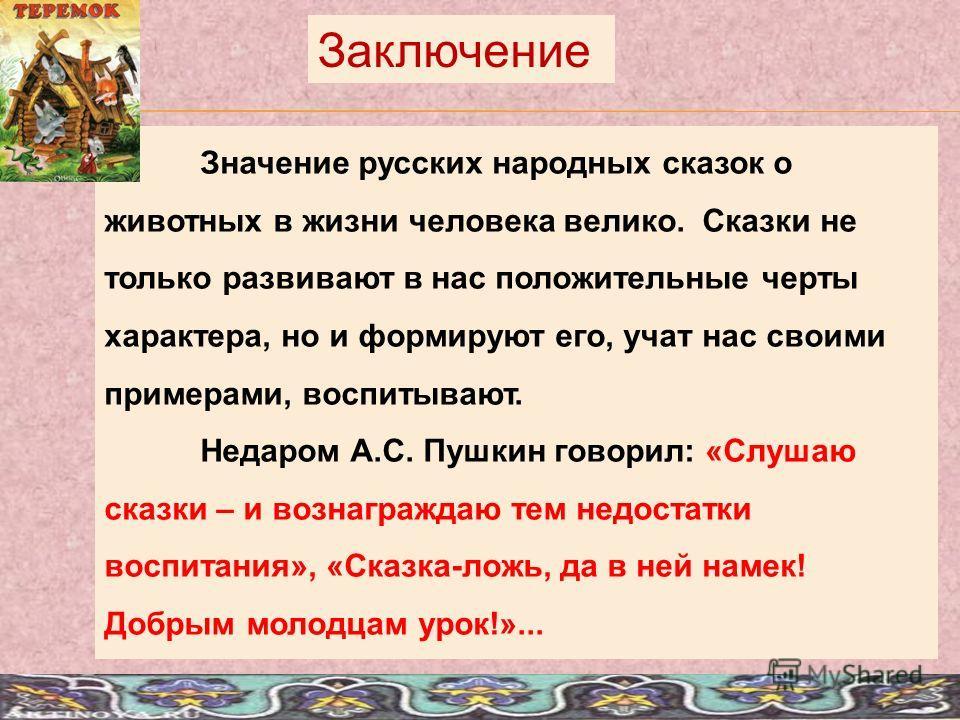 Значение русских народных сказок о животных в жизни человека велико. Сказки не только развивают в нас положительные черты характера, но и формируют его, учат нас своими примерами, воспитывают. Недаром А.С. Пушкин говорил: «Слушаю сказки – и вознаграж