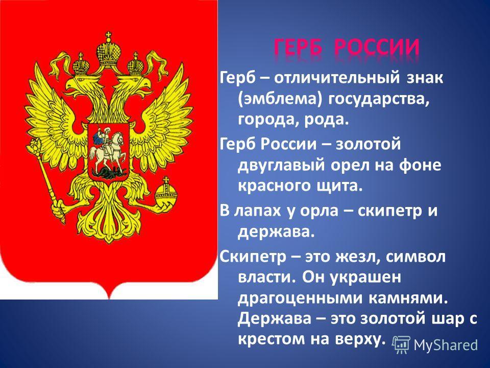 Герб – отличительный знак (эмблема) государства, города, рода. Герб России – золотой двуглавый орел на фоне красного щита. В лапах у орла – скипетр и держава. Скипетр – это жезл, символ власти. Он украшен драгоценными камнями. Держава – это золотой ш