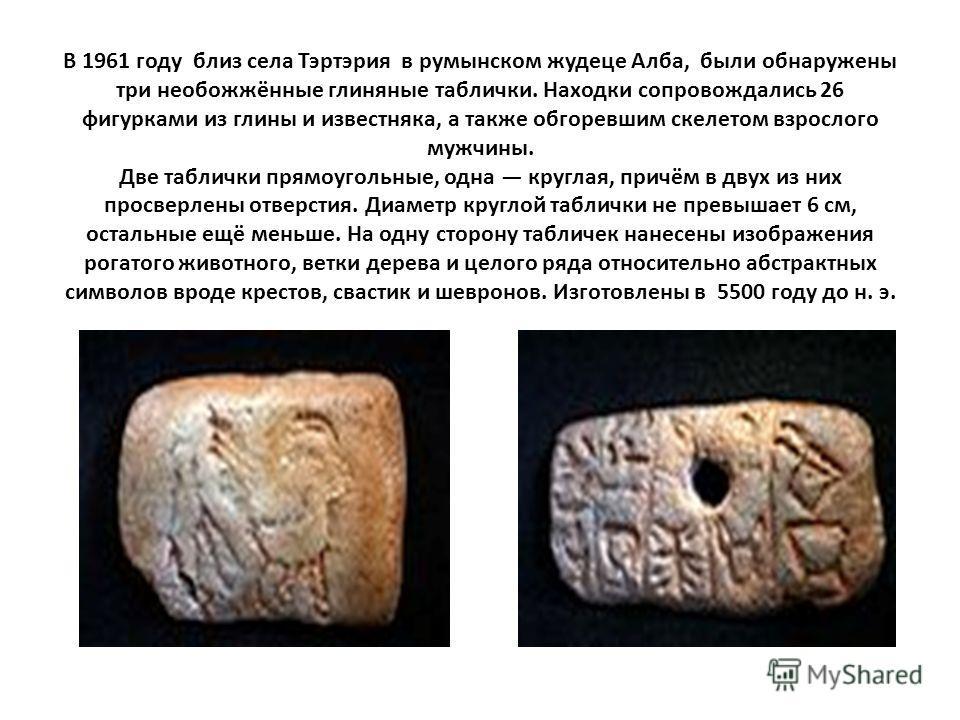 В 1961 году близ села Тэртэрия в румынском жудеце Алба, были обнаружены три необожжённые глиняные таблички. Находки сопровождались 26 фигурками из глины и известняка, а также обгоревшим скелетом взрослого мужчины. Две таблички прямоугольные, одна кру