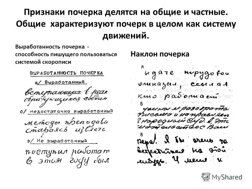 Признаки почерка делятся на общие и частные. Общие характеризуют почерк в целом как систему движений. Выработанность почерка - способность пишущего пользоваться системой скорописи Наклон почерка