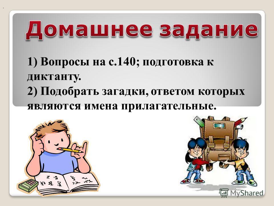 1) Вопросы на с.140; подготовка к диктанту. 2) Подобрать загадки, ответом которых являются имена прилагательные..