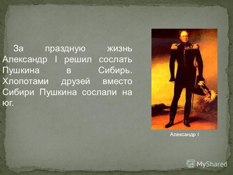 За праздную жизнь Александр I решил сослать Пушкина в Сибирь. Хлопотами друзей вместо Сибири Пушкина сослали на юг. Александр I