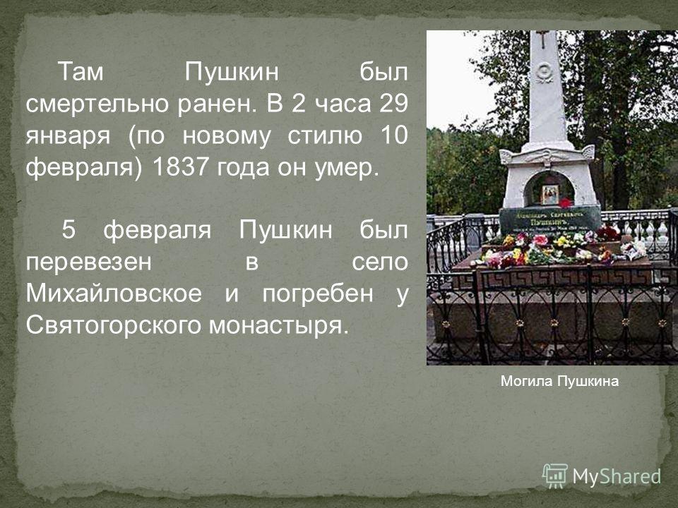 Там Пушкин был смертельно ранен. В 2 часа 29 января (по новому стилю 10 февраля) 1837 года он умер. 5 февраля Пушкин был перевезен в село Михайловское и погребен у Святогорского монастыря. Могила Пушкина