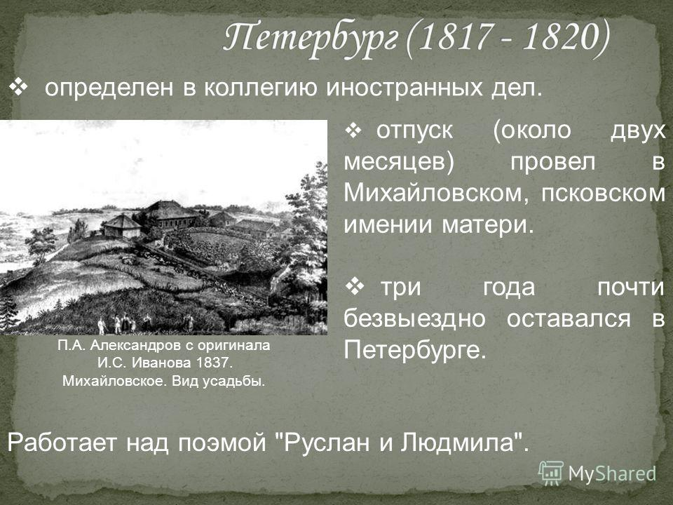 определен в коллегию иностранных дел. отпуск (около двух месяцев) провел в Михайловском, псковском имении матери. три года почти безвыездно оставался в Петербурге. Работает над поэмой