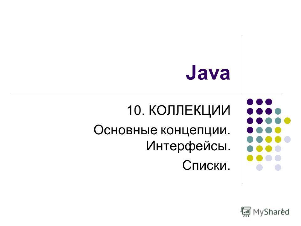 1 Java 10. КОЛЛЕКЦИИ Основные концепции. Интерфейсы. Списки.