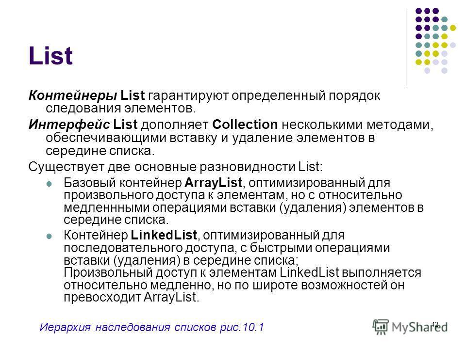 12 List Контейнеры List гарантируют определенный порядок следования элементов. Интерфейс List дополняет Collection несколькими методами, обеспечивающими вставку и удаление элементов в середине списка. Существует две основные разновидности List: Базов
