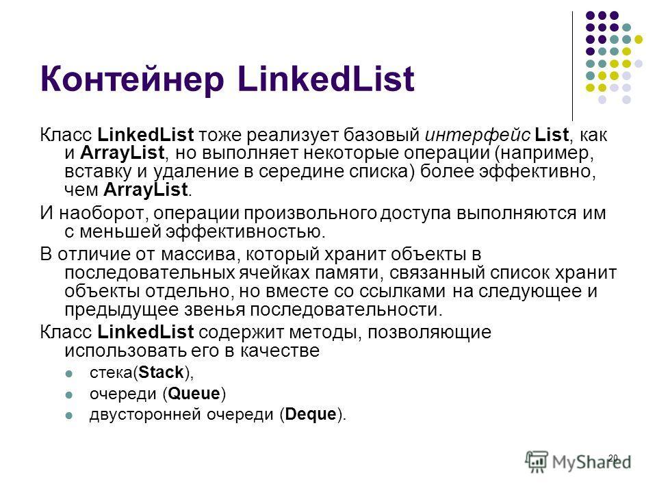 20 Контейнер LinkedList Класс LinkedList тоже реализует базовый интерфейс List, как и ArrayList, но выполняет некоторые операции (например, вставку и удаление в середине списка) более эффективно, чем ArrayList. И наоборот, операции произвольного дост
